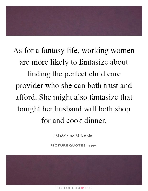 As for a fantasy life, working women are more likely to fantasize about finding the perfect child care provider who she can both trust and afford. She might also fantasize that tonight her husband will both shop for and cook dinner Picture Quote #1