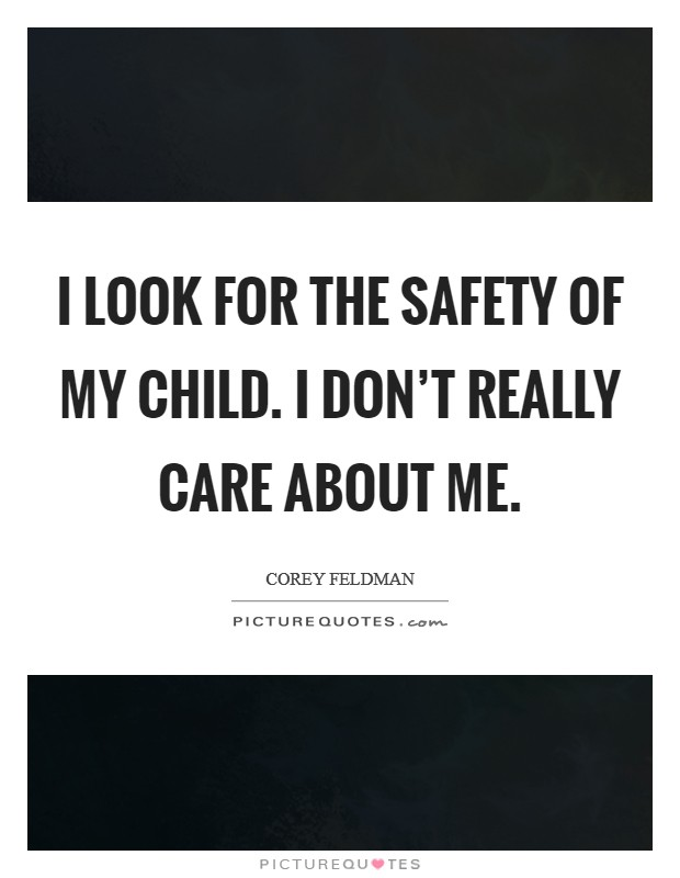 I look for the safety of my child. I don't really care about me Picture Quote #1
