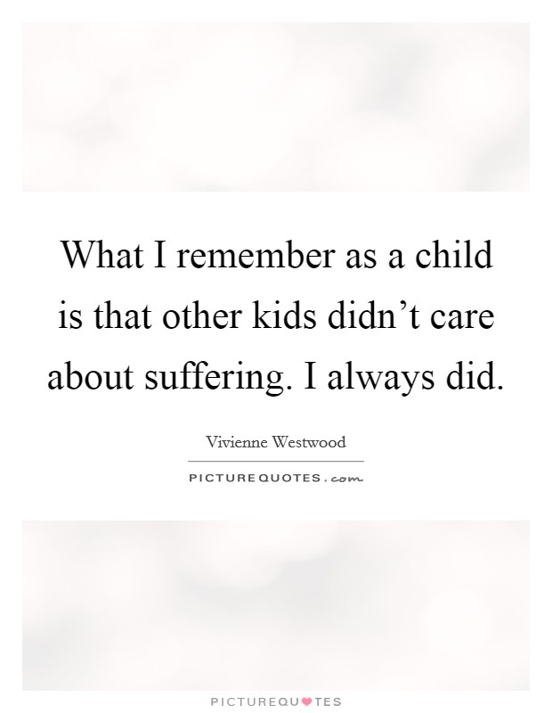 What I remember as a child is that other kids didn't care about suffering. I always did Picture Quote #1
