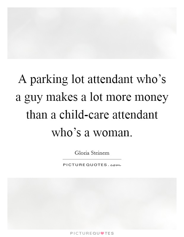 A parking lot attendant who's a guy makes a lot more money than a child-care attendant who's a woman Picture Quote #1