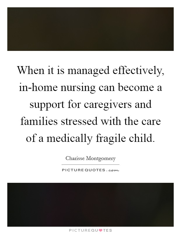 When it is managed effectively, in-home nursing can become a support for caregivers and families stressed with the care of a medically fragile child Picture Quote #1