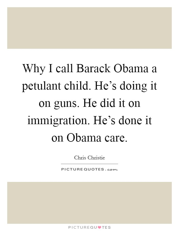 Why I call Barack Obama a petulant child. He's doing it on guns. He did it on immigration. He's done it on Obama care Picture Quote #1