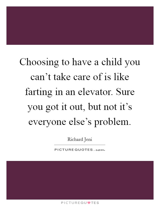 Choosing to have a child you can't take care of is like farting in an elevator. Sure you got it out, but not it's everyone else's problem Picture Quote #1