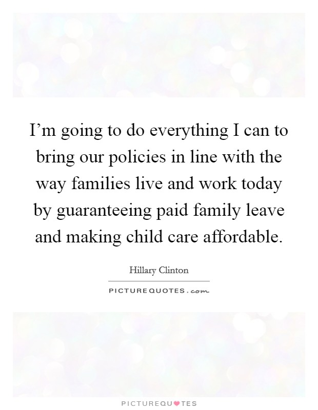 I'm going to do everything I can to bring our policies in line with the way families live and work today by guaranteeing paid family leave and making child care affordable Picture Quote #1