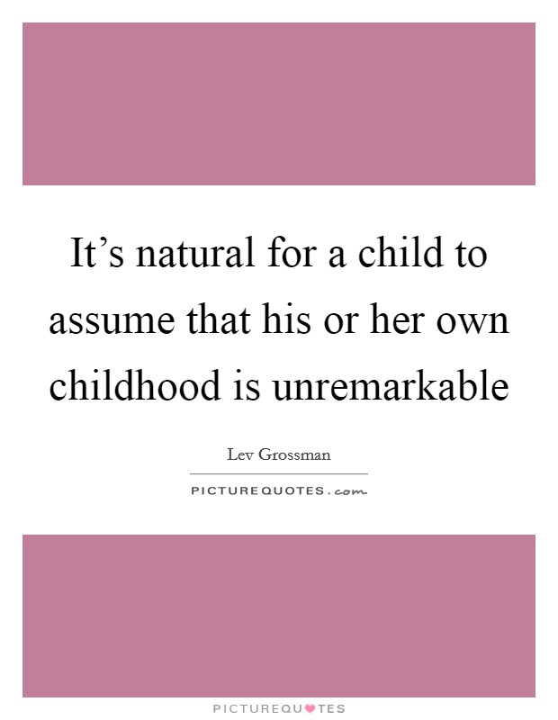 It's natural for a child to assume that his or her own childhood is unremarkable Picture Quote #1
