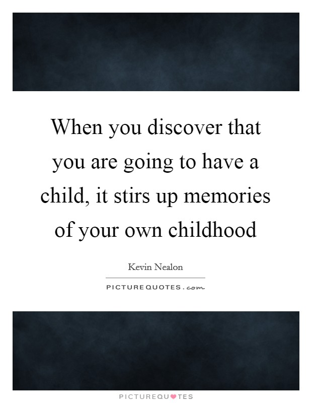 When you discover that you are going to have a child, it stirs up memories of your own childhood Picture Quote #1