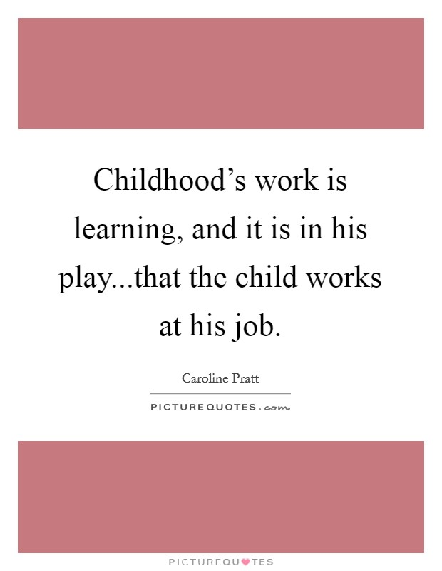 Childhood's work is learning, and it is in his play...that the child works at his job Picture Quote #1