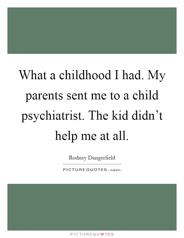 What a childhood I had. My parents sent me to a child psychiatrist. The kid didn't help me at all Picture Quote #1