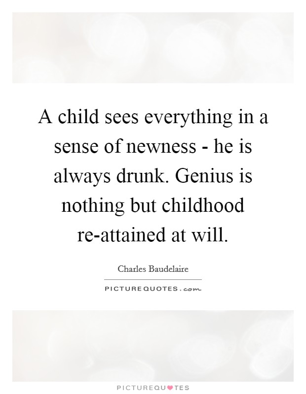 A child sees everything in a sense of newness - he is always drunk. Genius is nothing but childhood re-attained at will Picture Quote #1