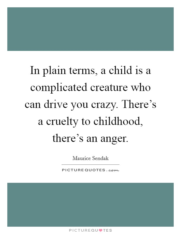 In plain terms, a child is a complicated creature who can drive you crazy. There's a cruelty to childhood, there's an anger Picture Quote #1