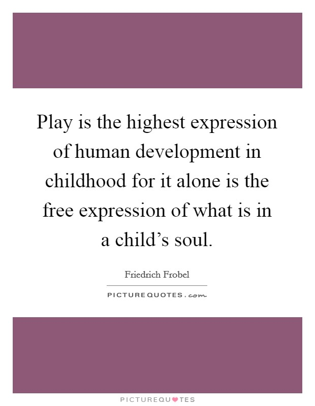 Play is the highest expression of human development in childhood for it alone is the free expression of what is in a child's soul Picture Quote #1