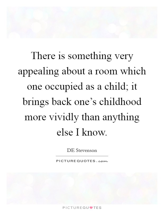 There is something very appealing about a room which one occupied as a child; it brings back one's childhood more vividly than anything else I know Picture Quote #1