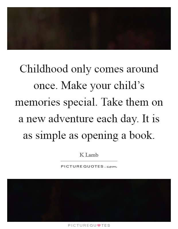 Childhood only comes around once. Make your child's memories special. Take them on a new adventure each day. It is as simple as opening a book Picture Quote #1