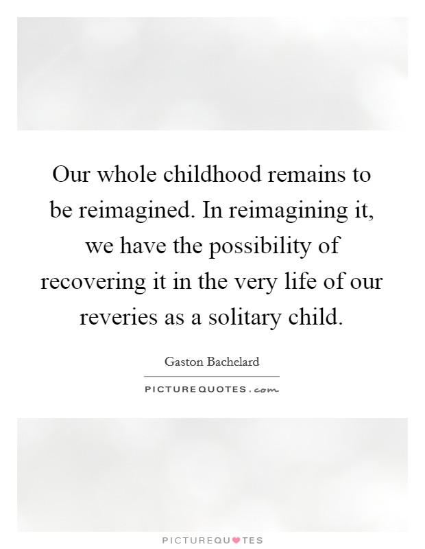 Our whole childhood remains to be reimagined. In reimagining it, we have the possibility of recovering it in the very life of our reveries as a solitary child Picture Quote #1