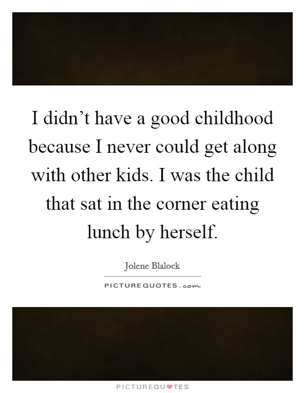 I didn't have a good childhood because I never could get along with other kids. I was the child that sat in the corner eating lunch by herself Picture Quote #1