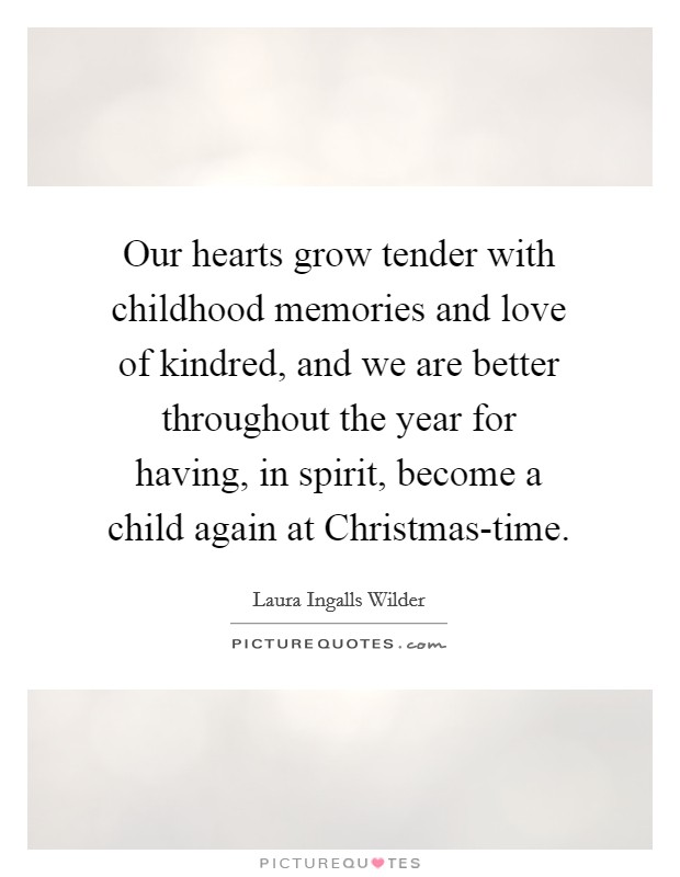 Our hearts grow tender with childhood memories and love of kindred, and we are better throughout the year for having, in spirit, become a child again at Christmas-time Picture Quote #1