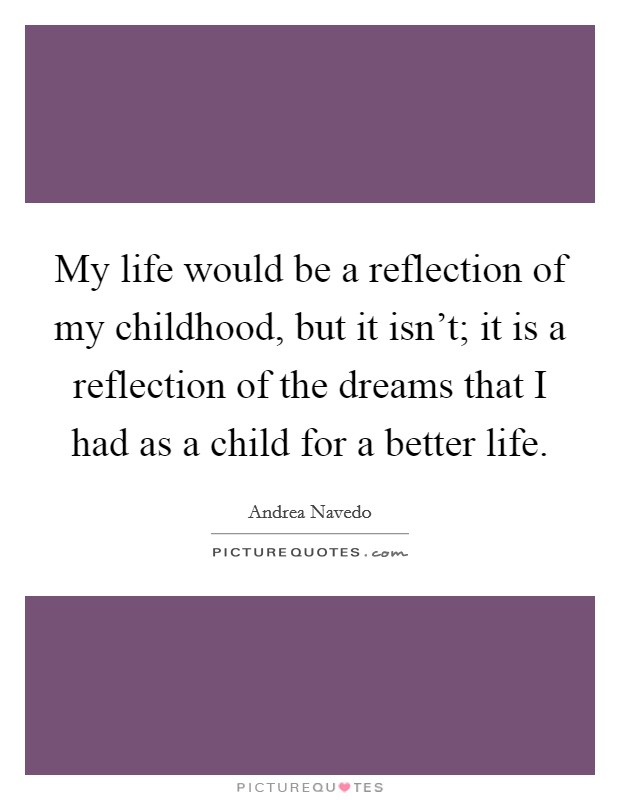 My life would be a reflection of my childhood, but it isn't; it is a reflection of the dreams that I had as a child for a better life Picture Quote #1