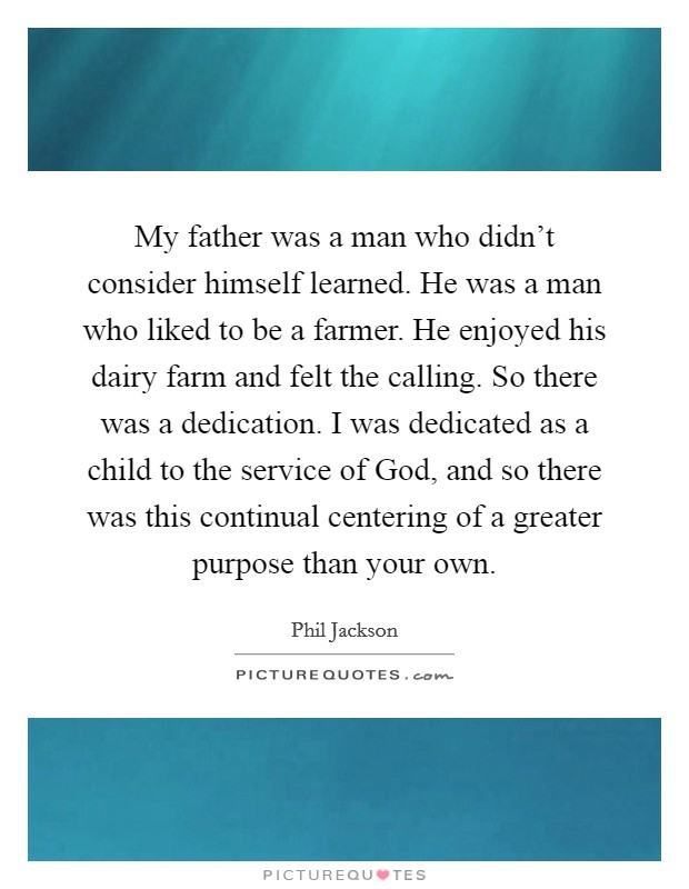 My father was a man who didn't consider himself learned. He was a man who liked to be a farmer. He enjoyed his dairy farm and felt the calling. So there was a dedication. I was dedicated as a child to the service of God, and so there was this continual centering of a greater purpose than your own Picture Quote #1