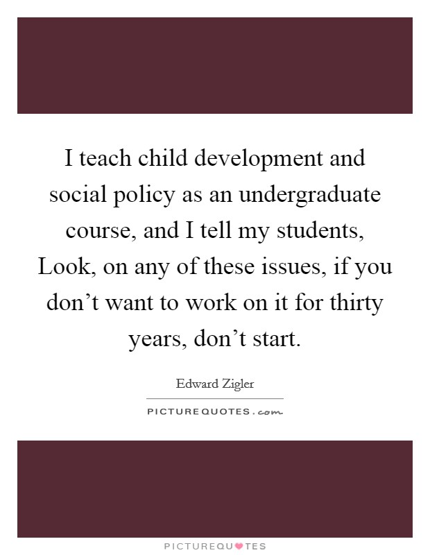 I teach child development and social policy as an undergraduate course, and I tell my students, Look, on any of these issues, if you don't want to work on it for thirty years, don't start Picture Quote #1