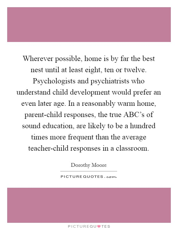 Wherever possible, home is by far the best nest until at least eight, ten or twelve. Psychologists and psychiatrists who understand child development would prefer an even later age. In a reasonably warm home, parent-child responses, the true ABC's of sound education, are likely to be a hundred times more frequent than the average teacher-child responses in a classroom Picture Quote #1