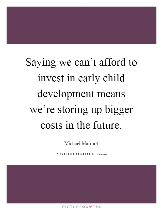 Saying we can't afford to invest in early child development means we're storing up bigger costs in the future Picture Quote #1