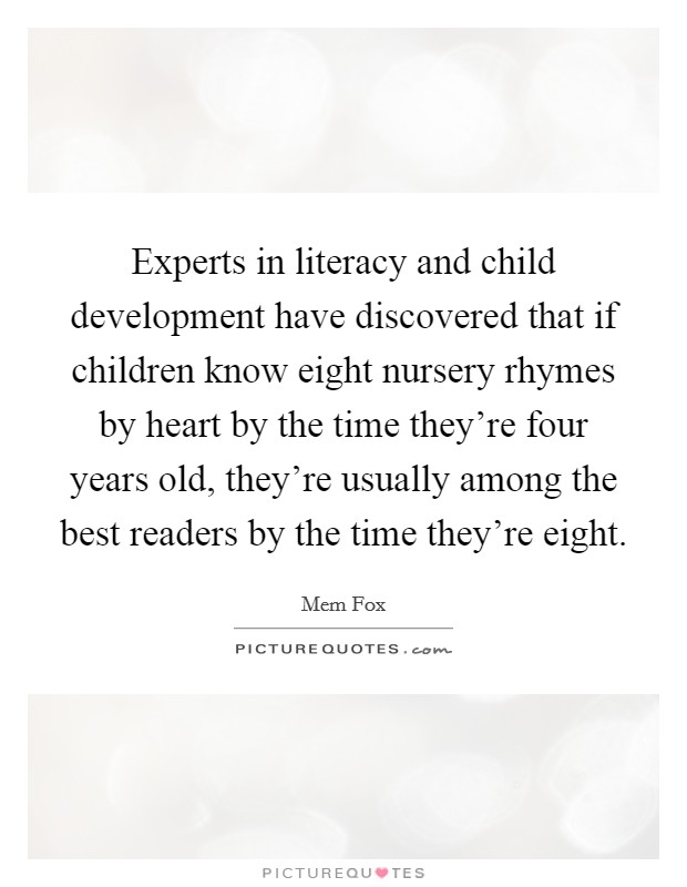 Experts in literacy and child development have discovered that if children know eight nursery rhymes by heart by the time they're four years old, they're usually among the best readers by the time they're eight Picture Quote #1