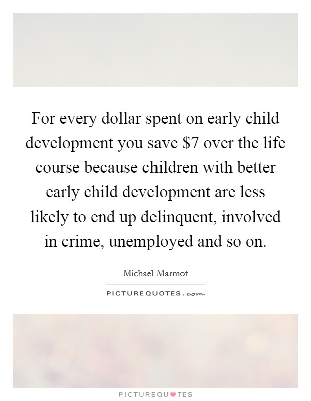 For every dollar spent on early child development you save $7 over the life course because children with better early child development are less likely to end up delinquent, involved in crime, unemployed and so on Picture Quote #1