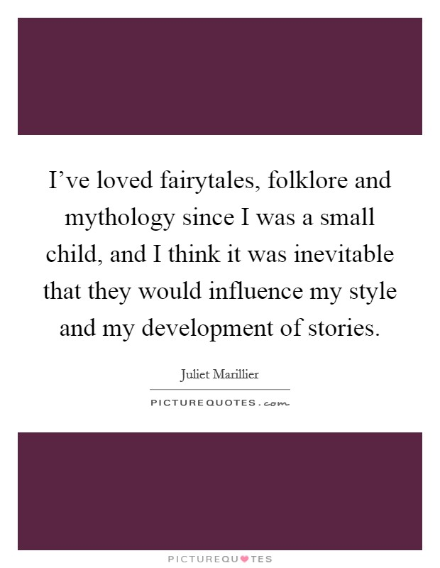 I've loved fairytales, folklore and mythology since I was a small child, and I think it was inevitable that they would influence my style and my development of stories Picture Quote #1