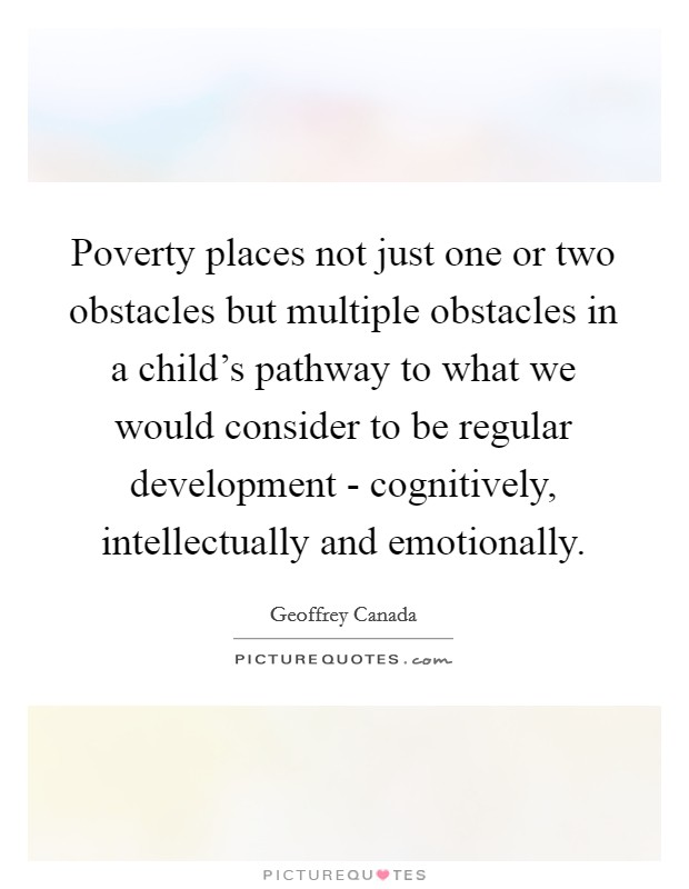 Poverty places not just one or two obstacles but multiple obstacles in a child's pathway to what we would consider to be regular development - cognitively, intellectually and emotionally Picture Quote #1