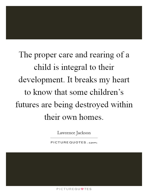 The proper care and rearing of a child is integral to their development. It breaks my heart to know that some children's futures are being destroyed within their own homes Picture Quote #1