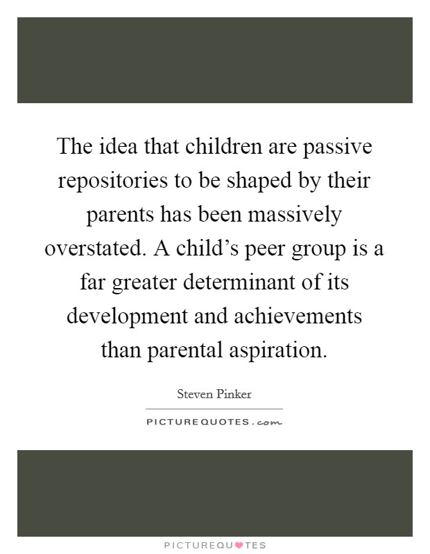 The idea that children are passive repositories to be shaped by their parents has been massively overstated. A child's peer group is a far greater determinant of its development and achievements than parental aspiration Picture Quote #1