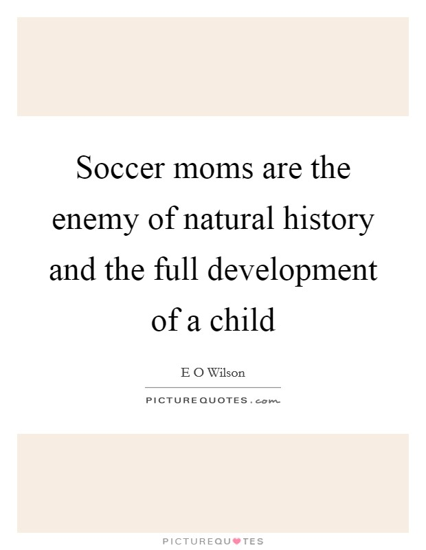 Soccer moms are the enemy of natural history and the full development of a child Picture Quote #1