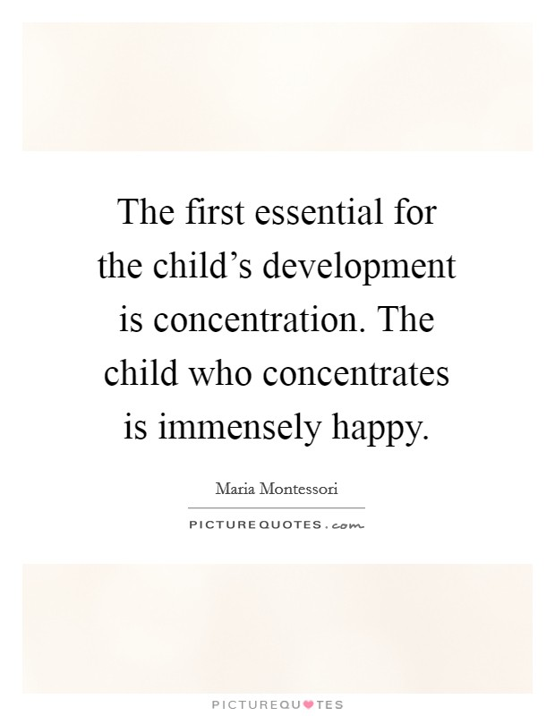 The first essential for the child's development is concentration. The child who concentrates is immensely happy Picture Quote #1