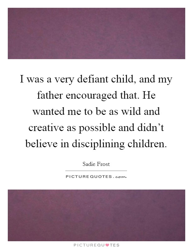 I was a very defiant child, and my father encouraged that. He wanted me to be as wild and creative as possible and didn't believe in disciplining children Picture Quote #1