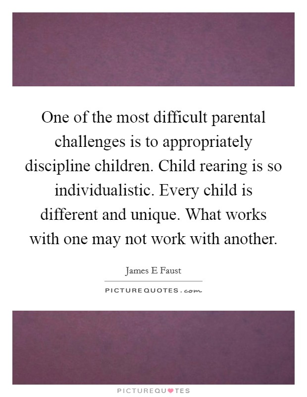 One of the most difficult parental challenges is to appropriately discipline children. Child rearing is so individualistic. Every child is different and unique. What works with one may not work with another Picture Quote #1