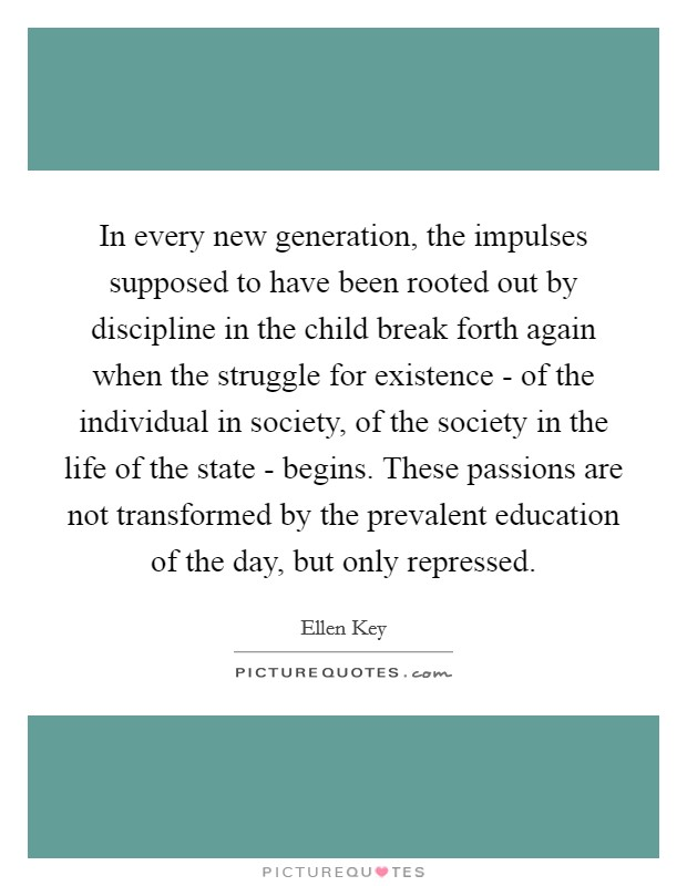 In every new generation, the impulses supposed to have been rooted out by discipline in the child break forth again when the struggle for existence - of the individual in society, of the society in the life of the state - begins. These passions are not transformed by the prevalent education of the day, but only repressed Picture Quote #1