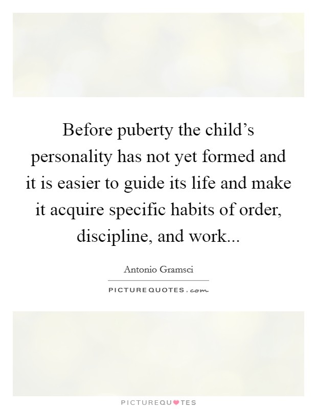 Before puberty the child's personality has not yet formed and it is easier to guide its life and make it acquire specific habits of order, discipline, and work Picture Quote #1