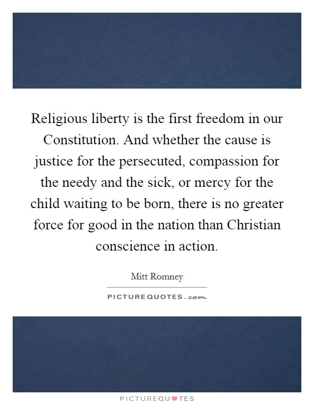 Religious liberty is the first freedom in our Constitution. And whether the cause is justice for the persecuted, compassion for the needy and the sick, or mercy for the child waiting to be born, there is no greater force for good in the nation than Christian conscience in action Picture Quote #1