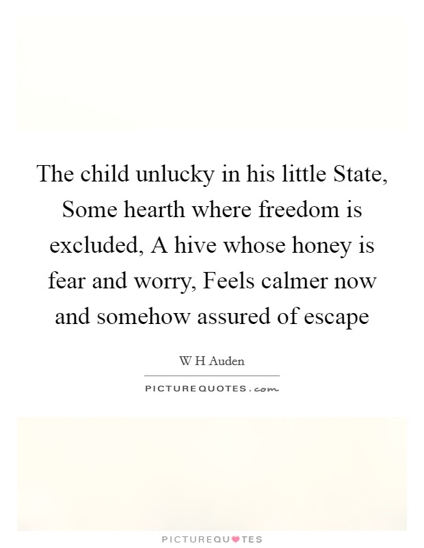 The child unlucky in his little State, Some hearth where freedom is excluded, A hive whose honey is fear and worry, Feels calmer now and somehow assured of escape Picture Quote #1