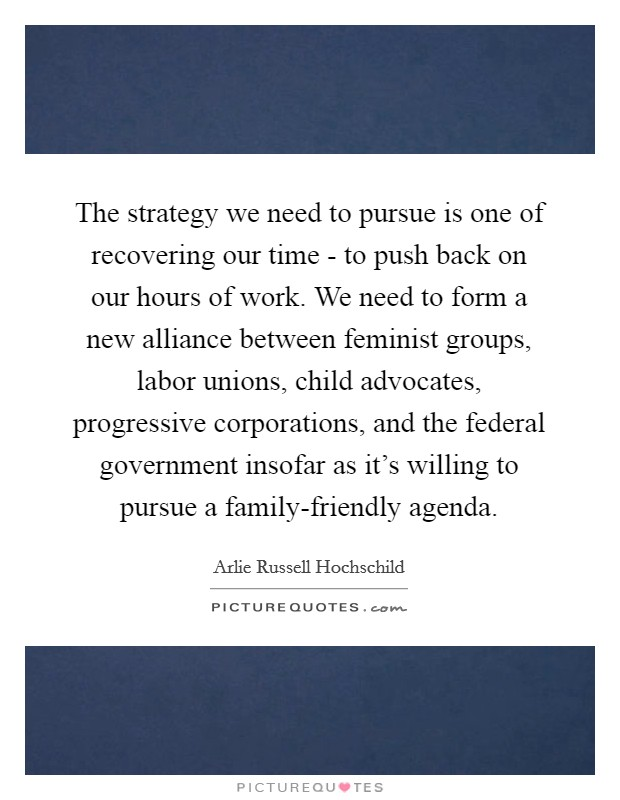 The strategy we need to pursue is one of recovering our time - to push back on our hours of work. We need to form a new alliance between feminist groups, labor unions, child advocates, progressive corporations, and the federal government insofar as it's willing to pursue a family-friendly agenda Picture Quote #1