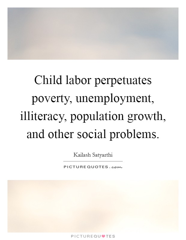 Child labor perpetuates poverty, unemployment, illiteracy, population growth, and other social problems Picture Quote #1