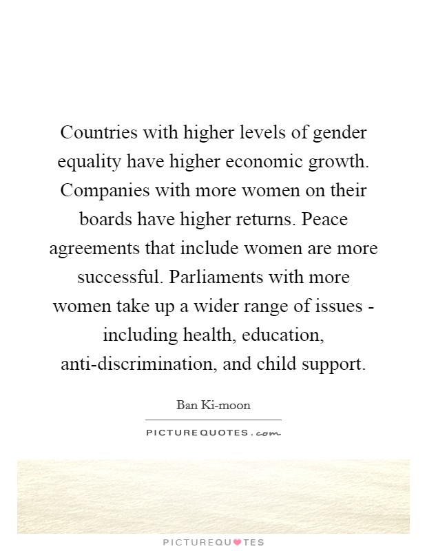 Countries with higher levels of gender equality have higher economic growth. Companies with more women on their boards have higher returns. Peace agreements that include women are more successful. Parliaments with more women take up a wider range of issues - including health, education, anti-discrimination, and child support Picture Quote #1