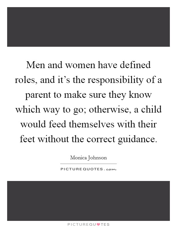 Men and women have defined roles, and it's the responsibility of a parent to make sure they know which way to go; otherwise, a child would feed themselves with their feet without the correct guidance Picture Quote #1