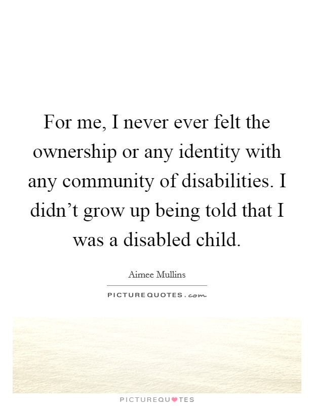 For me, I never ever felt the ownership or any identity with any community of disabilities. I didn't grow up being told that I was a disabled child Picture Quote #1