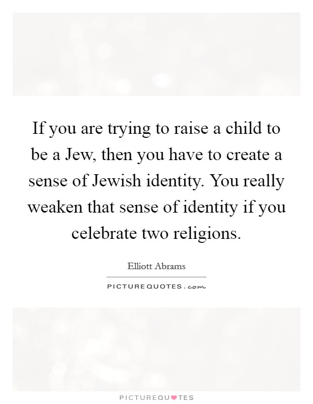 If you are trying to raise a child to be a Jew, then you have to create a sense of Jewish identity. You really weaken that sense of identity if you celebrate two religions Picture Quote #1