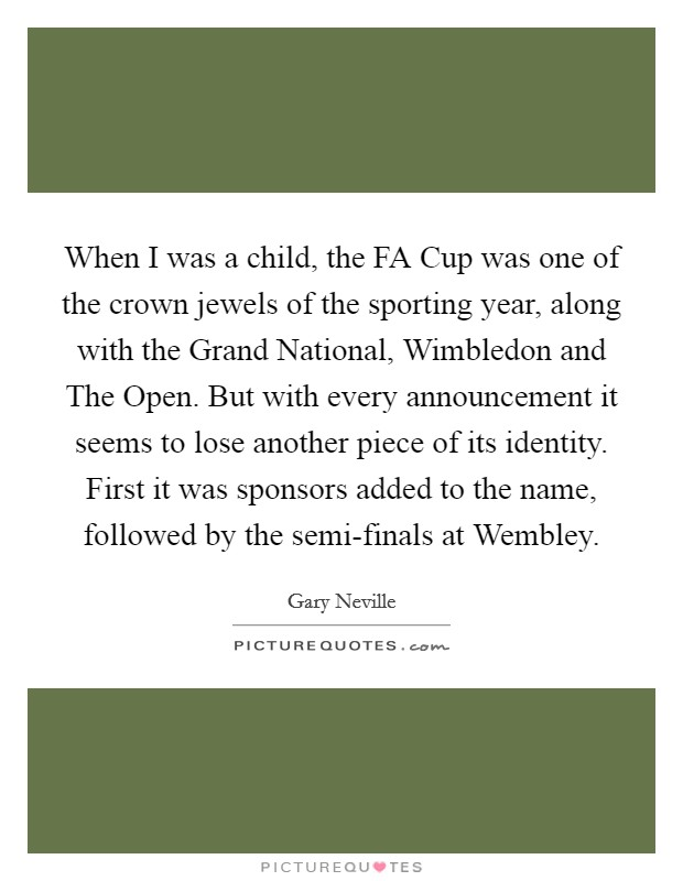 When I was a child, the FA Cup was one of the crown jewels of the sporting year, along with the Grand National, Wimbledon and The Open. But with every announcement it seems to lose another piece of its identity. First it was sponsors added to the name, followed by the semi-finals at Wembley Picture Quote #1