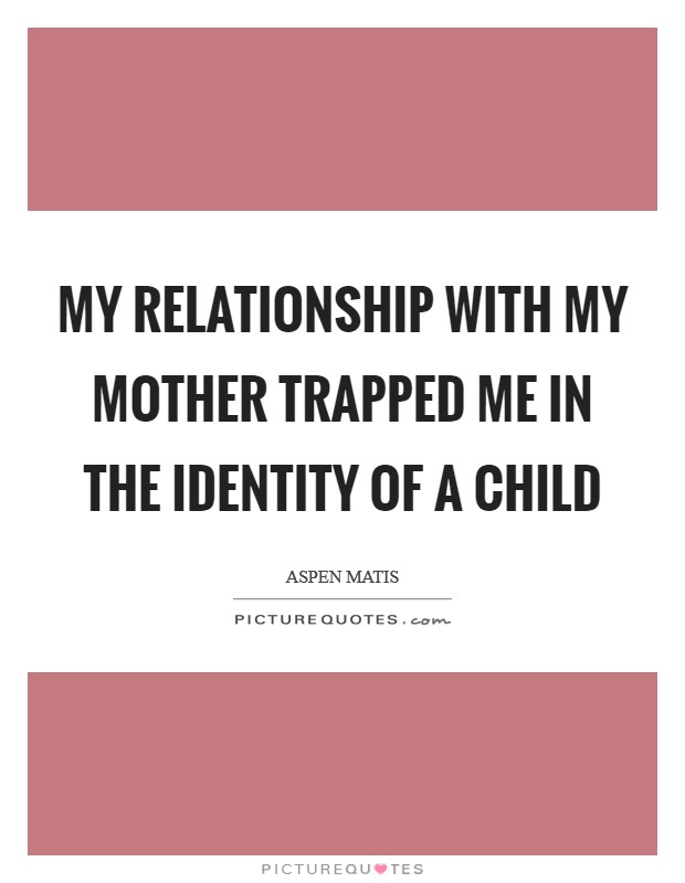 My relationship with my mother trapped me in the identity of a child Picture Quote #1