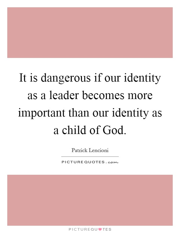 It is dangerous if our identity as a leader becomes more important than our identity as a child of God Picture Quote #1