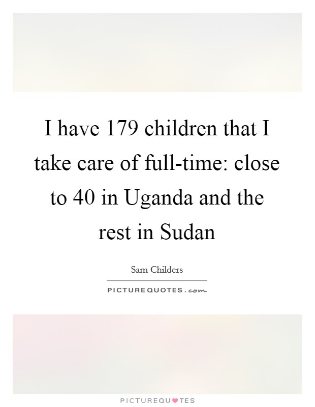 I have 179 children that I take care of full-time: close to 40 in Uganda and the rest in Sudan Picture Quote #1