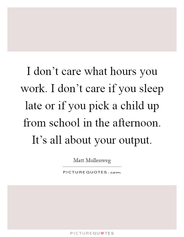 I don't care what hours you work. I don't care if you sleep late or if you pick a child up from school in the afternoon. It's all about your output Picture Quote #1